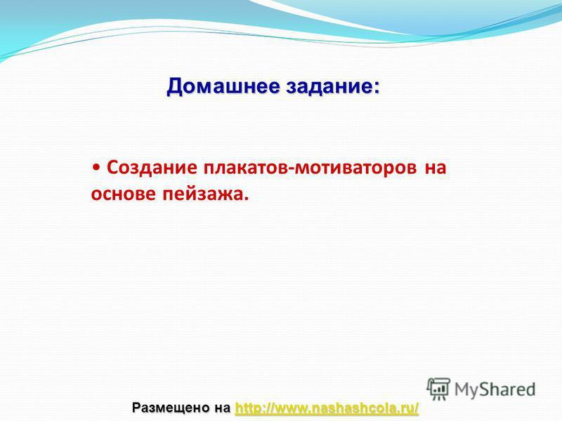 Создание плакатов-мотиваторов на основе пейзажа. Домашнее задание: Размещено на http://www.nashashcola.ru/ http://www.nashashcola.ru/
