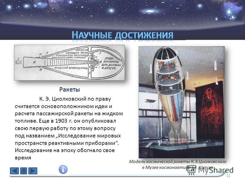 11 К. Э. Циолковский по праву считается основоположником идеи и расчета пассажирской ракеты на жидком топливе. Еще в 1903 г. он опубликовал свою первую работу по этому вопросу под названием Исследование мировых пространств реактивными приборами. Иссл
