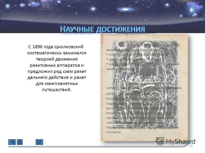 13 С 1896 года Циолковский систематически занимался теорией движения реактивных аппаратов и предложил ряд схем ракет дальнего действия и ракет для межпланетных путешествий. 10 мая 1897 года Циолковский вывел формулу, установившую скоростью ракеты в л