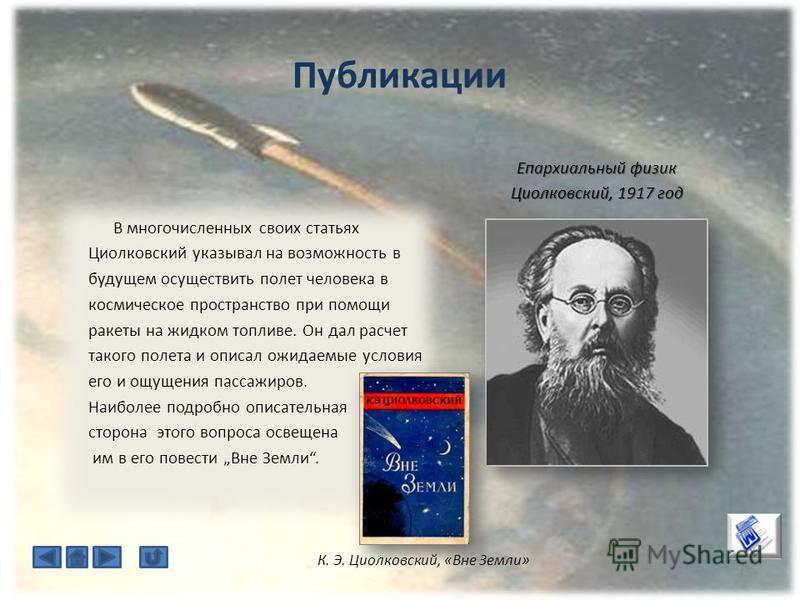 Публикации 15 В многочисленных своих статьях Циолковский указывал на возможность в будущем осуществить полет человека в космическое пространство при помощи ракеты на жидком топливе. Он дал расчет такого полета и описал ожидаемые условия его и ощущени