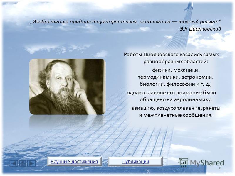 Работы Циолковского касались самых разнообразных областей: физики, механики, термодинамики, астрономии, биологии, философии и т. д.; однако главное его внимание было обращено на аэродинамику, авиацию, воздухоплавание, ракеты и межпланетные сообщения.