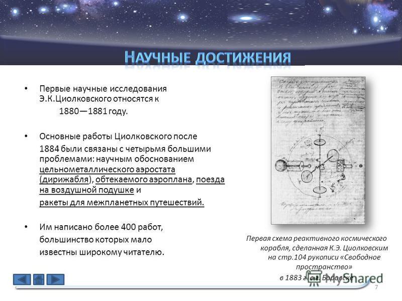 Первые научные исследования Э.К.Циолковского относятся к 18801881 году. Основные работы Циолковского после 1884 были связаны с четырьмя большими проблемами: научным обоснованием цельнометаллического аэростата (дирижабля), обтекаемого аэроплана, поезд