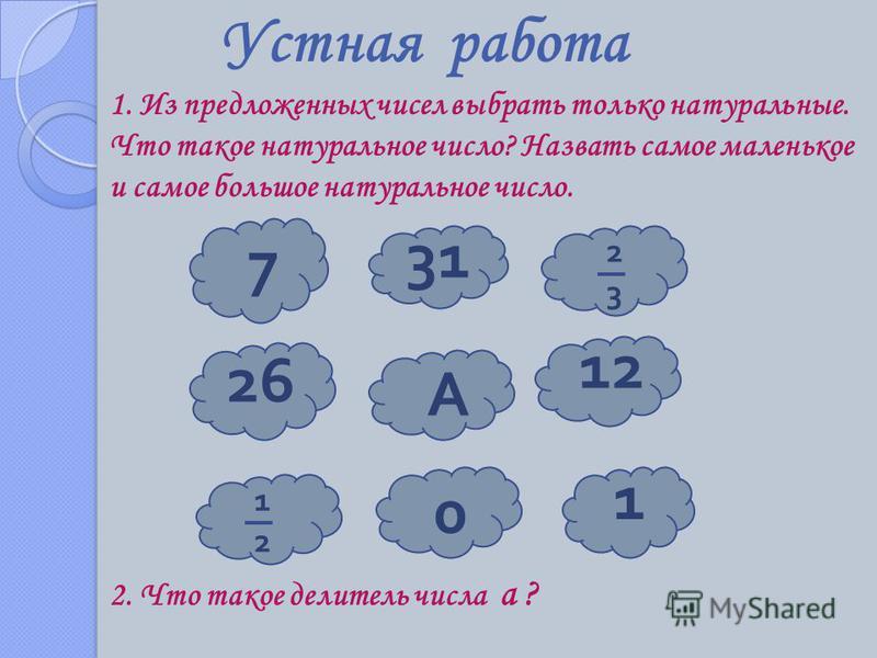 Устная работа 1. Из предложенных чисел выбрать только натуральные. Что такое натуральное число? Назвать самое маленькое и самое большое натуральное число. 7 31 26 12 1 0 А 1212 2323 2. Что такое делитель числа а ?