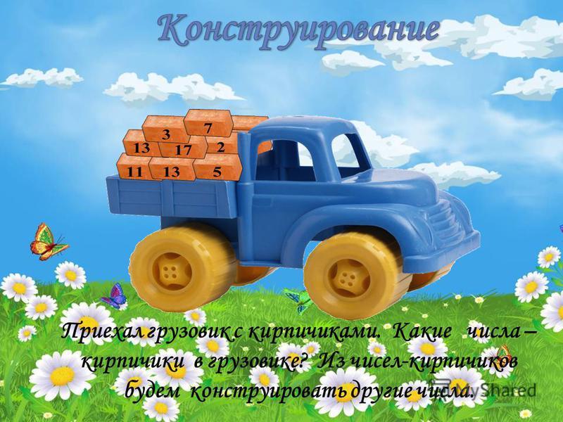 Приехал грузовик с кирпичиками. Какие числа – кирпичики в грузовике? Из чисел-кирпичиков будем конструировать другие числа.