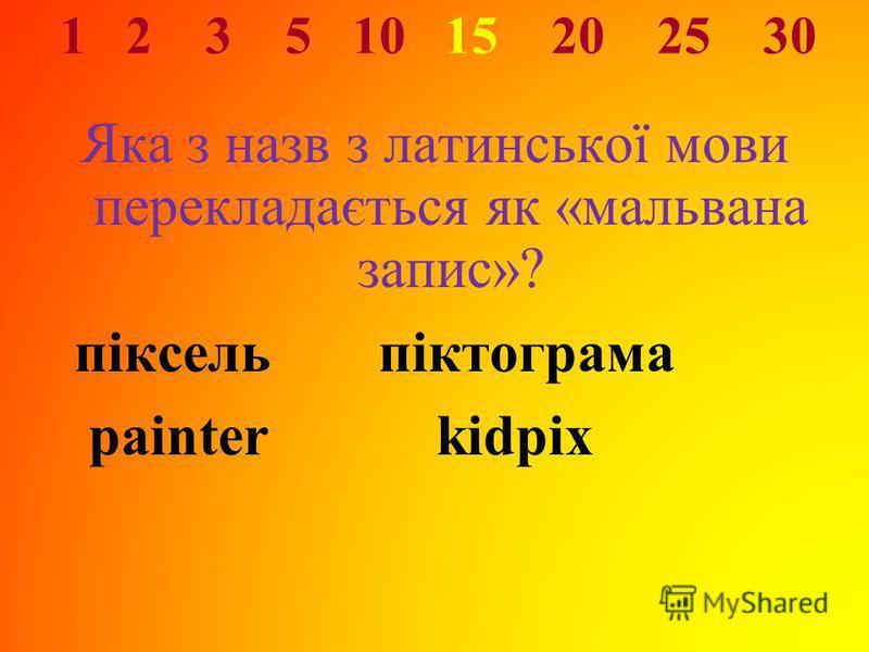 1 2 3 5 10 15 20 25 30 Яка з назв з латинської мови перекладається як «мальвана запис»? піксель піктограма painter kidpix