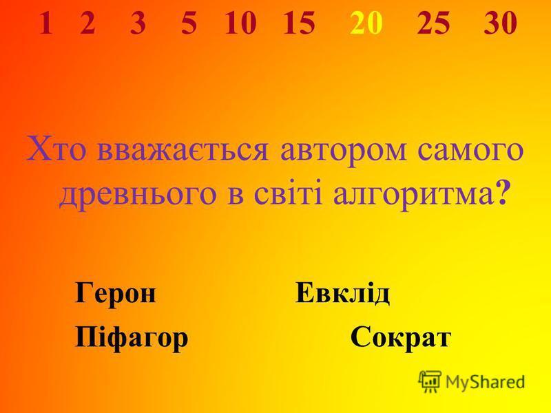 1 2 3 5 10 15 20 25 30 Хто вважається автором самого древнього в світі алгоритма? ГеронЕвклід ПіфагорСократ