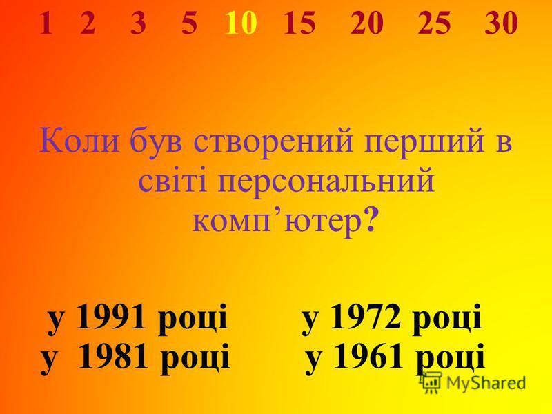 1 2 3 5 10 15 20 25 30 Коли був створений перший в світі персональний компютер? у 1991 році у 1972 році у 1981 році у 1961 році