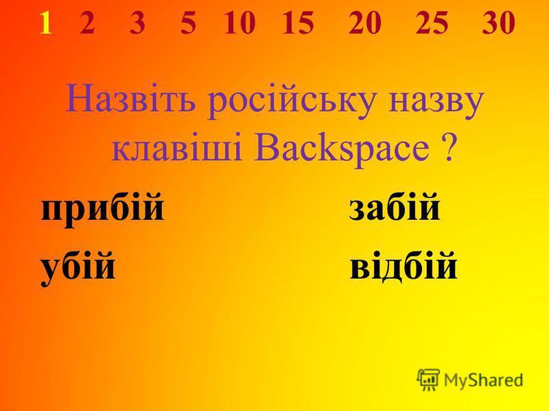 1 2 3 5 10 15 20 25 30 Назвіть російську назву клавіші Backspace ? прибій забій убій відбій