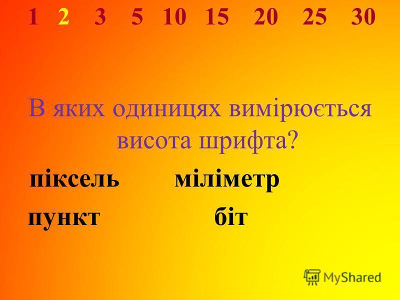 1 2 3 5 10 15 20 25 30 В яких одиницях вимірюється висота шрифта? піксель міліметр пунктбіт
