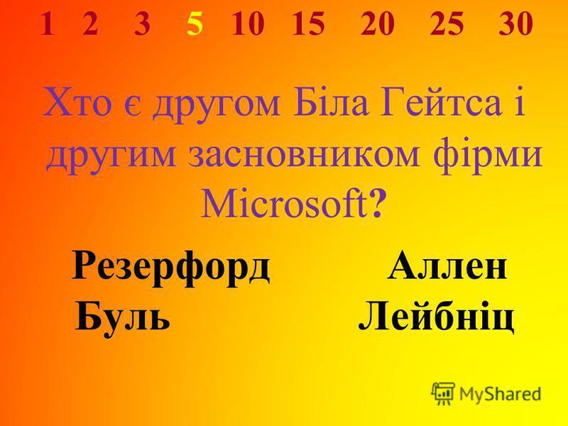 1 2 3 5 10 15 20 25 30 Хто є другом Біла Гейтса і другим засновником фірми Microsoft? Резерфорд Аллен Буль Лейбніц