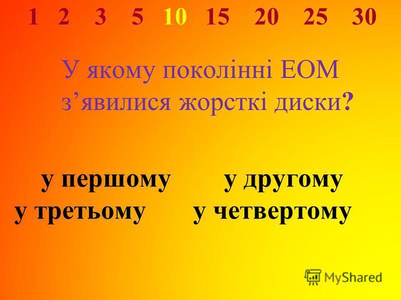 1 2 3 5 10 15 20 25 30 У якому поколінні ЕОМ зявилися жорсткі диски? у першому у другому у третьому у четвертому