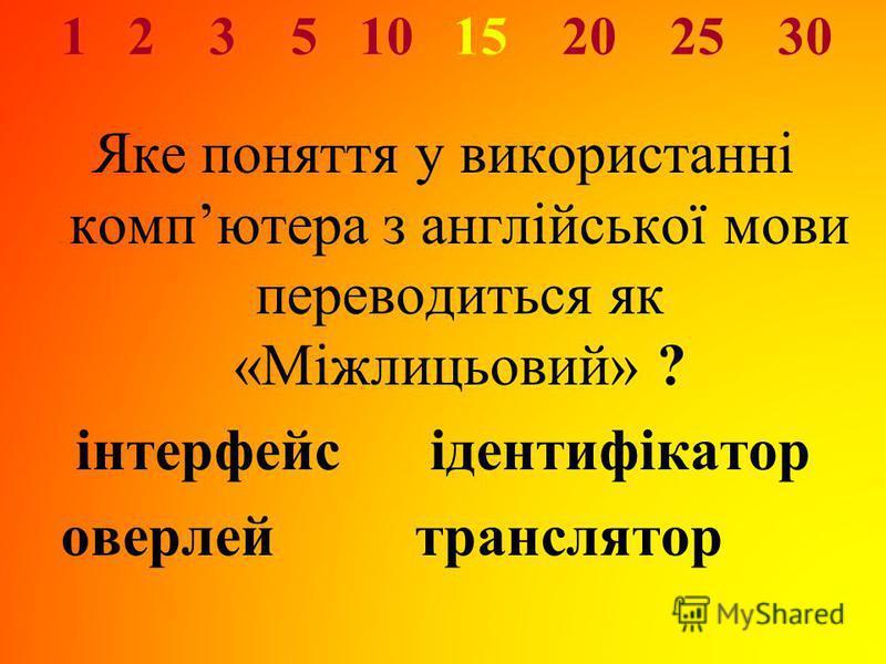 1 2 3 5 10 15 20 25 30 Яке поняття у використанні компютера з англійської мови переводиться як «Міжлицьовий» ? інтерфейс ідентифікатор оверлей транслятор