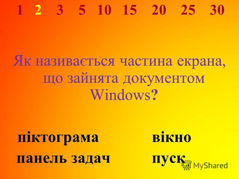 1 2 3 5 10 15 20 25 30 Як називається частина екрана, що зайнята документом Windows? піктограма вікно панель задачпуск