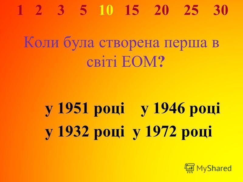 1 2 3 5 10 15 20 25 30 Коли була створена перша в світі ЕОМ? у 1951 році у 1946 році у 1932 році у 1972 році