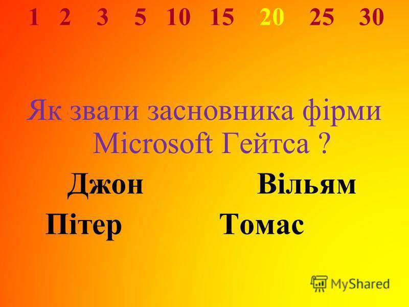 1 2 3 5 10 15 20 25 30 Як звати засновника фірми Microsoft Гейтса ? ДжонВільям ПітерТомас