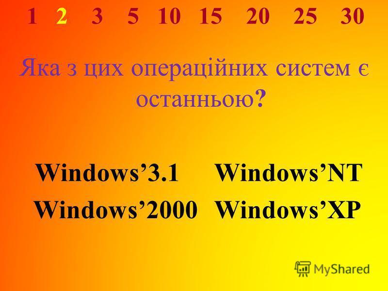 1 2 3 5 10 15 20 25 30 Яка з цих операційних систем є останньою? Windows3.1 WindowsNT Windows2000 WindowsXP