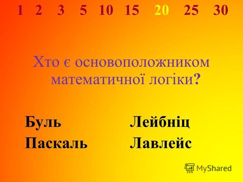 1 2 3 5 10 15 20 25 30 Хто є основоположником математичної логіки? БульЛейбніц ПаскальЛавлейс