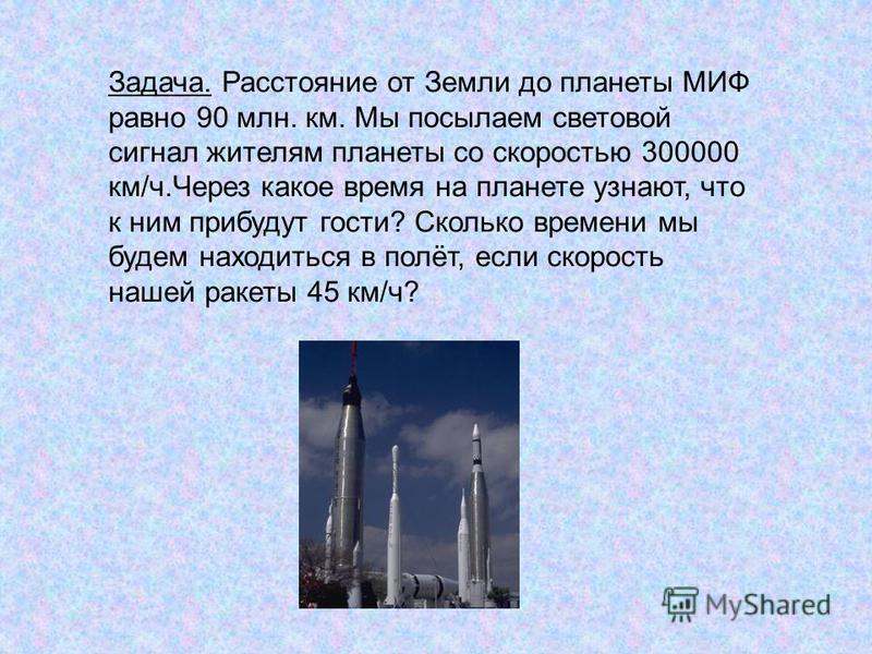 Задача. Расстояние от Земли до планеты МИФ равно 90 млн. км. Мы посылаем световой сигнал жителям планеты со скоростью 300000 км/ч.Через какое время на планете узнают, что к ним прибудут гости? Сколько времени мы будем находиться в полёт, если скорост