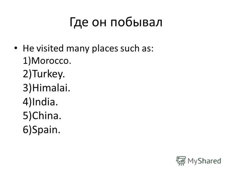 Где он побывал He visited many places such as: 1)Morocco. 2)Turkey. 3)Himalai. 4)India. 5)China. 6)Spain.