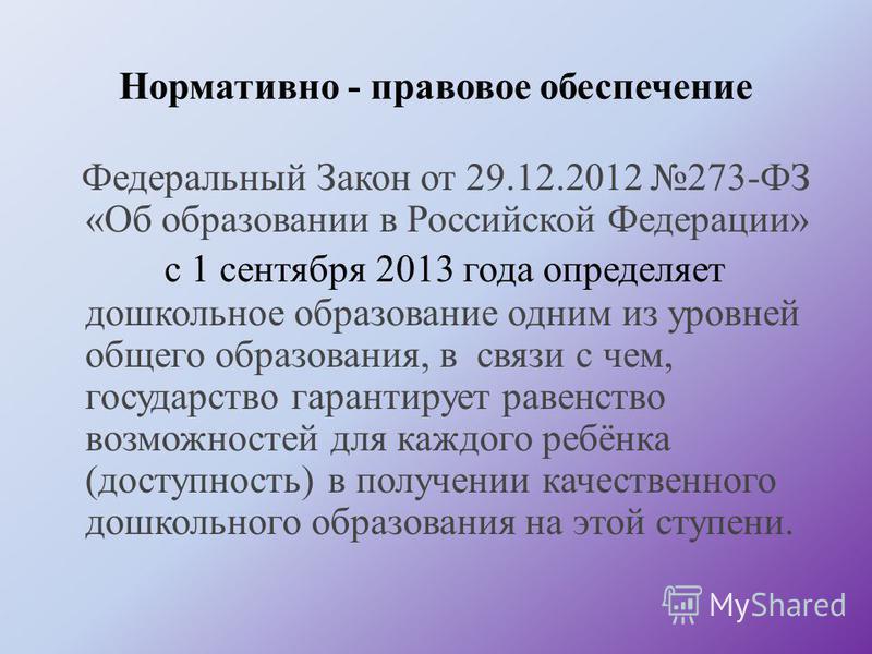 Нормативно - правовое обеспечение Федеральный Закон от 29.12.2012 273-ФЗ «Об образовании в Российской Федерации» с 1 сентября 2013 года определяет дошкольное образование одним из уровней общего образования, в связи с чем, государство гарантирует раве
