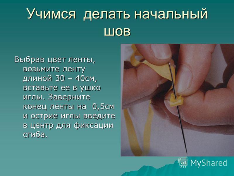 Учимся делать начальный шов Выбрав цвет ленты, возьмите ленту длиной 30 – 40 см, вставьте ее в ушко иглы. Заверните конец ленты на 0,5 см и острие иглы введите в центр для фиксации сгиба.