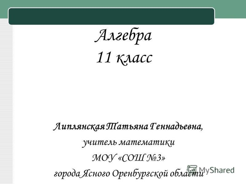 Алгебра 11 класс Липлянская Татьяна Геннадьевна, учитель математики МОУ «СОШ 3» города Ясного Оренбургской области