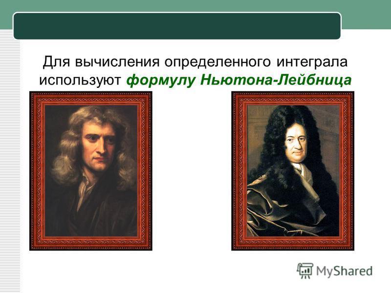 Для вычисления определенного интеграла используют формулу Ньютона-Лейбница