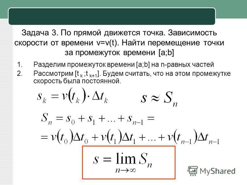 Задача 3. По прямой движется точка. Зависимость скорости от времени v=v(t). Найти перемещение точки за промежуток времени [a;b] 1. Разделим промежуток времени [a;b] на n-равных частей 2. Рассмотрим [t k ;t k+1 ]. Будем считать, что на этом промежутке