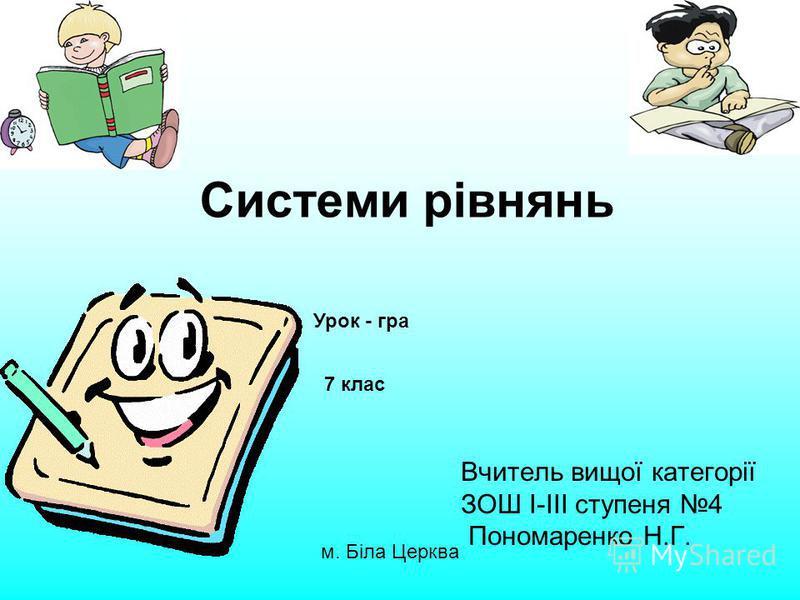 Системи рівнянь Вчитель вищої категорії ЗОШ І-ІІІ ступеня 4 Пономаренко Н.Г. м. Біла Церква Урок - гра 7 клас