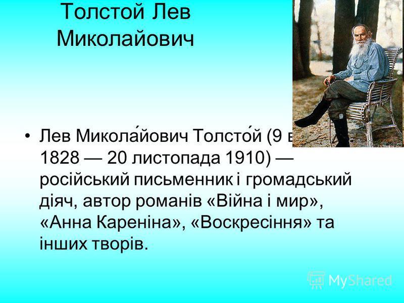 Толстой Лев Миколайович Лев Микола́йович Толсто́й (9 вересня 1828 20 листопада 1910) російський письменник і громадський діяч, автор романів «Війна і мир», «Анна Кареніна», «Воскресіння» та інших творів.