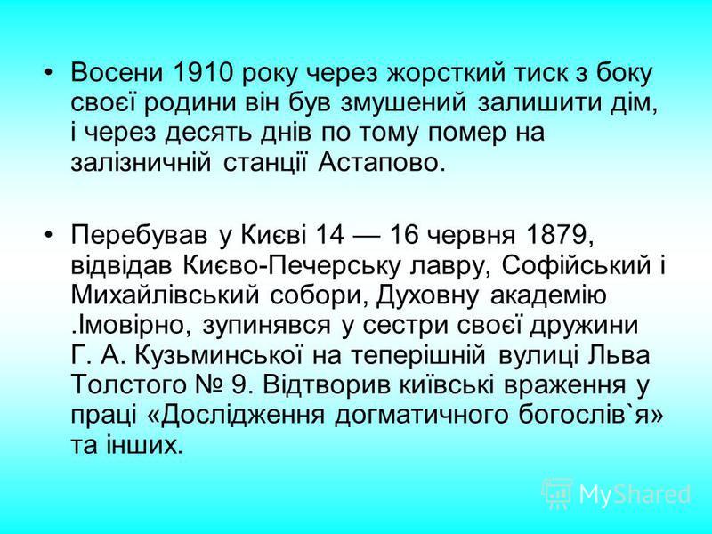Восени 1910 року через жорсткий тиск з боку своєї родини він був змушений залишити дім, і через десять днів по тому помер на залізничній станції Астапово. Перебував у Києві 14 16 червня 1879, відвідав Києво-Печерську лавру, Софійський і Михайлівський