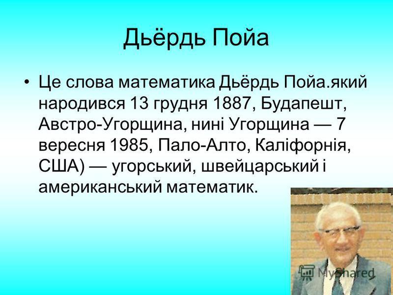 Дьёрдь Пойа Це слова математика Дьёрдь Пойа.який народився 13 грудня 1887, Будапешт, Австро-Угорщина, нині Угорщина 7 вересня 1985, Пало-Алто, Каліфорнія, США) угорський, швейцарський і американський математик.