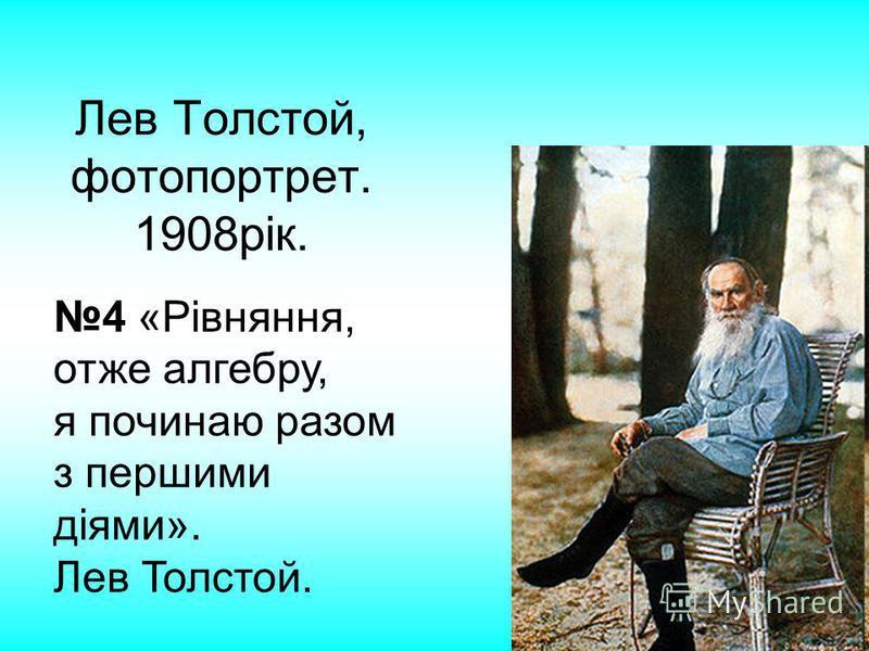 Лев Толстой, фотопортрет. 1908рік. 4 «Рівняння, отже алгебру, я починаю разом з першими діями». Лев Толстой.