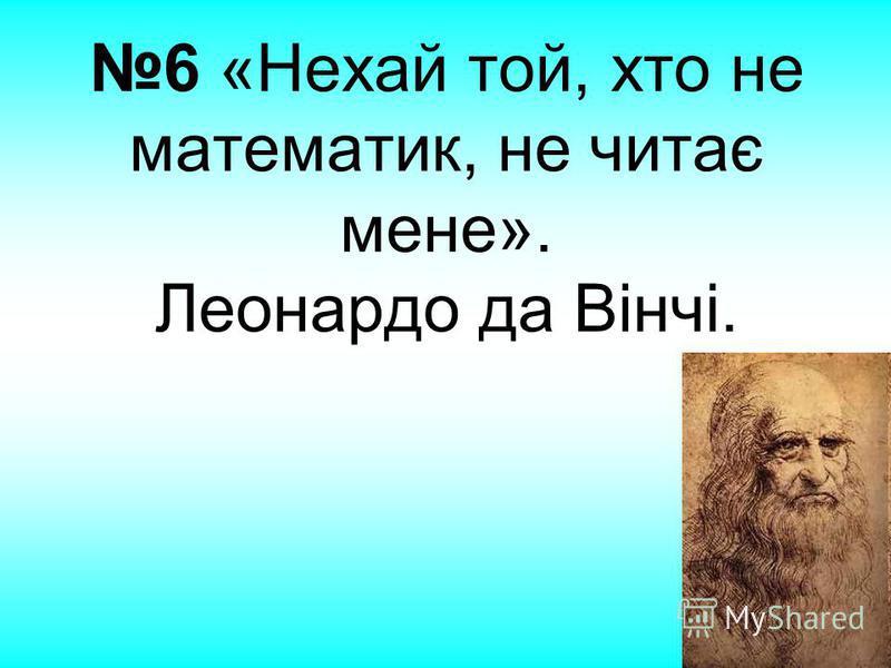 6 «Нехай той, хто не математик, не читає мене». Леонардо да Вінчі.