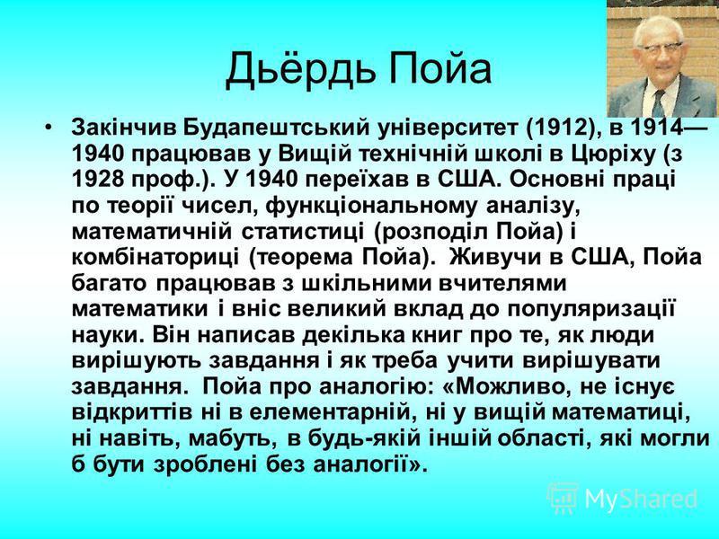 Дьёрдь Пойа Закінчив Будапештський університет (1912), в 1914 1940 працював у Вищій технічній школі в Цюріху (з 1928 проф.). У 1940 переїхав в США. Основні праці по теорії чисел, функціональному аналізу, математичній статистиці (розподіл Пойа) і комб