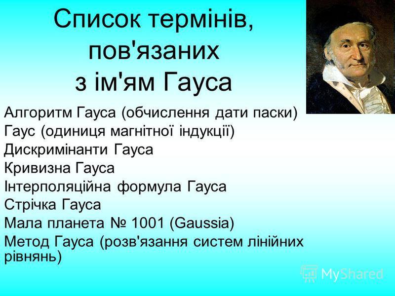Список термінів, пов'язаних з ім'ям Гауса Алгоритм Гауса (обчислення дати паски) Гаус (одиниця магнітної індукції) Дискримінанти Гауса Кривизна Гауса Інтерполяційна формула Гауса Стрічка Гауса Мала планета 1001 (Gaussia) Метод Гауса (розв'язання сист
