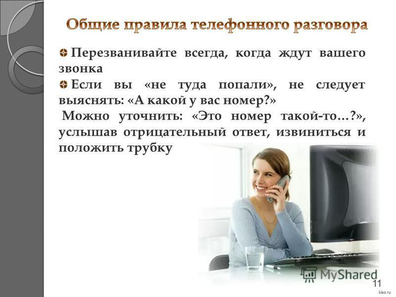 Перезванивайте всегда, когда ждут вашего звонка Если вы «не туда попали», не следует выяснять: «А какой у вас номер?» Можно уточнить: «Это номер такой-то…?», услышав отрицательный ответ, извиниться и положить трубку kleo.ru 11