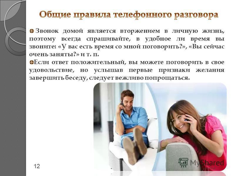 Звонок домой является вторжением в личную жизнь, поэтому всегда спрашивайте, в удобное ли время вы звоните: «У вас есть время со мной поговорить?», «Вы сейчас очень заняты?» и т. п. Если ответ положительный, вы можете поговорить в свое удовольствие,
