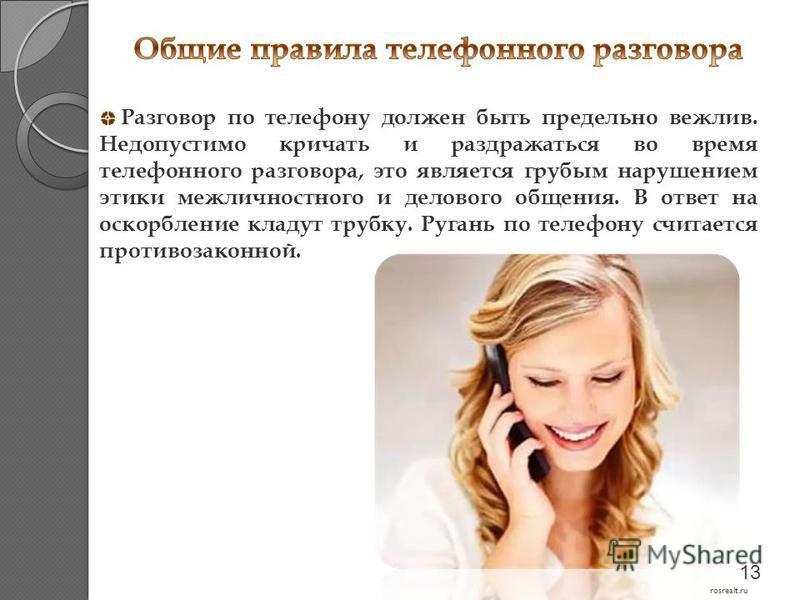 Разговор по телефону должен быть предельно вежлив. Недопустимо кричать и раздражаться во время телефонного разговора, это является грубым нарушением этики межличностного и делового общения. В ответ на оскорбление кладут трубку. Ругань по телефону счи