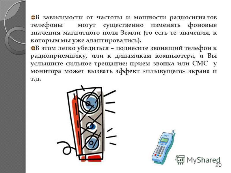В зависимости от частоты и мощности радиосигналов телефоны могут существенно изменять фоновые значения магнитного поля Земли (то есть те значения, к которым мы уже адаптировались). В этом легко убедиться – поднесите звонящий телефон к радиоприемнику,