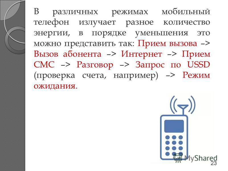 В различных режимах мобильный телефон излучает разное количество энергии, в порядке уменьшения это можно представить так: Прием вызова –> Вызов абонента –> Интернет –> Прием СМС –> Разговор –> Запрос по USSD (проверка счета, например) –> Режим ожидан