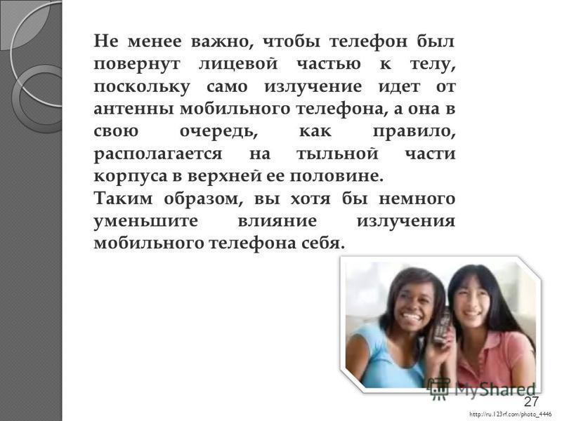 http://ru.123rf.com/photo_4446 Не менее важно, чтобы телефон был повернут лицевой частью к телу, поскольку само излучение идет от антенны мобильного телефона, а она в свою очередь, как правило, располагается на тыльной части корпуса в верхней ее поло