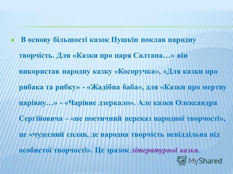 В основу більшості казок Пушкін поклав народну творчість. Для «Казки про царя Салтана…» він використав народну казку «Косоручка», «Для казки про рибака та рибку» - «Жадібна баба», для «Казки про мертву царівну…» - «Чарівне дзеркало». Але казки Олекса