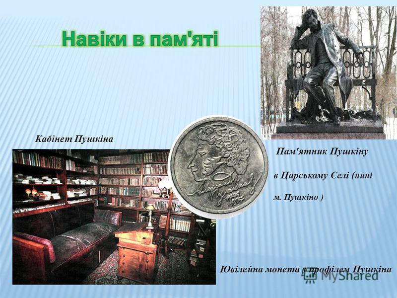 Пам'ятник Пушкіну в Царському Селі ( нині м. Пушкіно ) Кабінет Пушкіна Ювілейна монета з профілем Пушкіна
