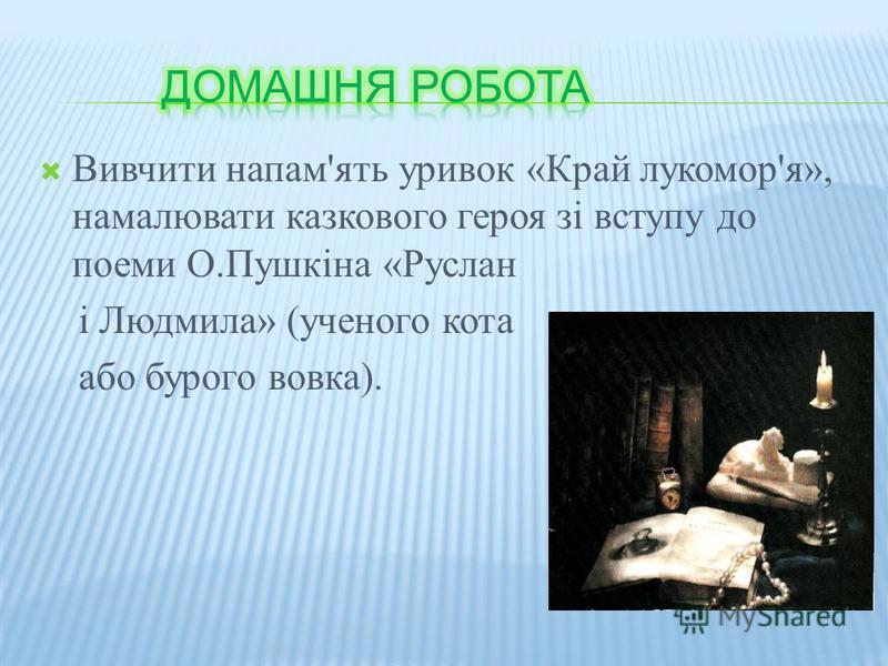 Вивчити напам'ять уривок «Край лукомор'я», намалювати казкового героя зі вступу до поеми О.Пушкіна «Руслан і Людмила» (ученого кота або бурого вовка).