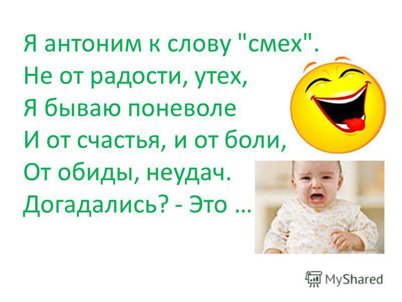 Я антоним к слову смех. Не от радости, утех, Я бываю поневоле И от счастья, и от боли, От обиды, неудач. Догадались? - Это …