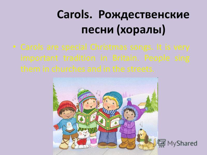 Carols. Рождественские песни (хоралы) Carols are special Christmas songs. It is very important tradition in Britain. People sing them in churches and in the streets.
