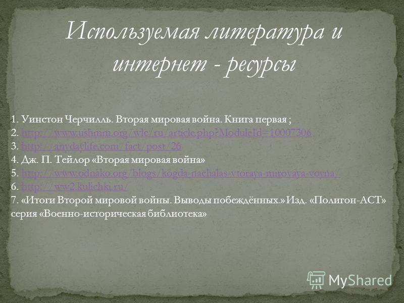 Используемая литература и интернет - ресурсы 1. Уинстон Черчилль. Вторая мировая война. Книга первая ; 2. http://www.ushmm.org/wlc/ru/article.php?ModuleId=10007306http://www.ushmm.org/wlc/ru/article.php?ModuleId=10007306 3. http://anydaylife.com/fact