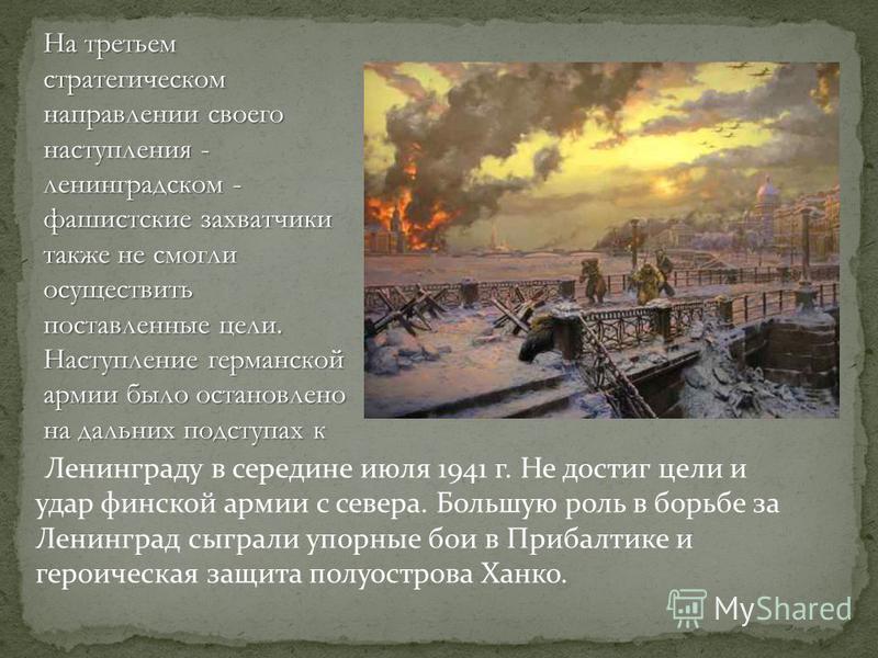 Ленинграду в середине июля 1941 г. Не достиг цели и удар финской армии с севера. Большую роль в борьбе за Ленинград сыграли упорные бои в Прибалтике и героическая защита полуострова Ханко. На третьем стратегическом направлении своего наступления - ле