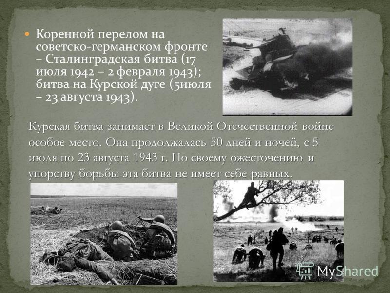 Коренной перелом на советско-германском фронте – Сталинградская битва (17 июля 1942 – 2 февраля 1943); битва на Курской дуге (5 июля – 23 августа 1943). Курская битва занимает в Великой Отечественной войне особое место. Она продолжалась 50 дней и ноч